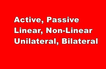 Active,Passive,Linear,Non-Linear,Unilateral, Bilateral Elements